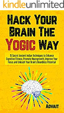 Hack Your Brain The Yogic Way: 15 Secret Ancient Indian Techniques to Enhance Cognitive Fitness, Promote Neurogrowth, Improve Your Focus and Unleash Your ... Potential (Yogic Brain Mastery Book 1)