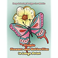 Simple Flowers and Butterflies in Large Print: Hand drawn easy designs and large pictures of butterflies and flowers coloring book for adults