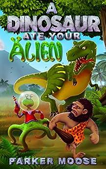 A Dinosaur Ate Your Alien by [Moose, Parker]