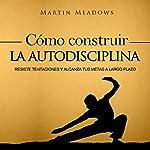 Cómo Construir la Autodisciplina [How to Build Self-Discipline]: Resiste Tentaciones y Alcanza Tus Metas a Largo Plazo [Resist Temptations and Achieve Your Long-Term Goals] | Martin Meadows