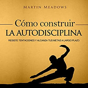 Cómo Construir la Autodisciplina [How to Build Self-Discipline]: Resiste Tentaciones y Alcanza Tus Metas a Largo Plazo [Resist Temptations and Achieve Your Long-Term Goals] Audiobook by Martin Meadows Narrated by Nicolas Villanueva