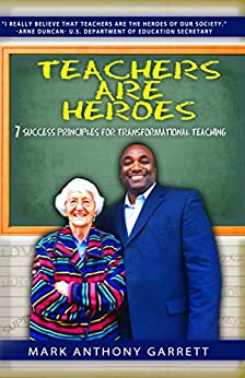 Teachers Are Heroes: 7 Success Principles for Transformational Teaching by [Garrett, Mark Anthony]