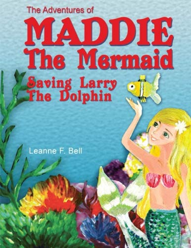 The Adventures of Maddie the Mermaid: Saving Larry the Dolphin (Volume 1)