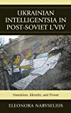 Ukrainian Intelligentsia in Post-Soviet L'viv : Narratives, Identity and Power, Narvselius, Eleonora, 0739164686