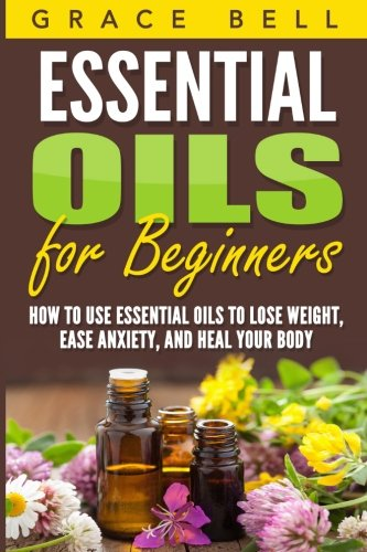 Essential Oils for Beginners: How to Use Essential Oils to Lose Weight, Ease Anxiety, and Heal Your Body PDF