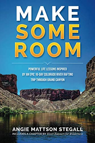 Make Some Room: Powerful Life Lessons Inspired by an Epic 16-day Colorado River Rafting Trip Through Grand - Canyon Grand River Colorado