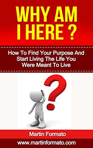 Why Am I Here: How To Find Your Purpose And Start Living The Life You Were Meant To Live (how to find your passion, how to find fulfilling work, how to ... why me, happiness, happy) (English Edition)