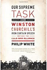Our Supreme Task: How Winston Churchill's Iron Curtain Speech Defined the Cold War Alliance by Philip White (2013-03-05) Paperback
