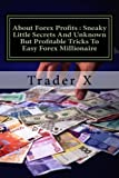 About Forex Profits : Sneaky Little Secrets And Unknown But Profitable Tricks To Easy Forex Millionaire: Unfair Should Be Illegal Advantage And ... But Effective Tactics To Forex Millionaire