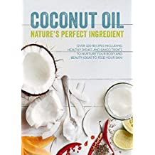 Coconut Oil: Nature's Perfect Ingredient: Over 100 Recipes Including Healthy Dishes and Baked Treats to Nurture Your Body and Beauty Ideas to Feed Your Skin