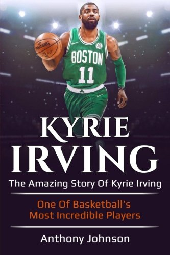 Kyrie Irving  The Amazing Story Of Kyrie Irving   One Of Basketball S Most Incredible Players