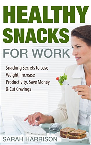 Healthy Snacks for Work: Snacking Secrets to Lose Weight, Increase Productivity, Save Money & Cut Cravings