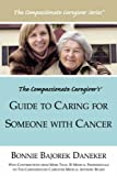 The Compassionate Caregiverâ¿S Guide to Caring for Someone with Cancer, Bonnie Bajorek Daneker, 1425989748