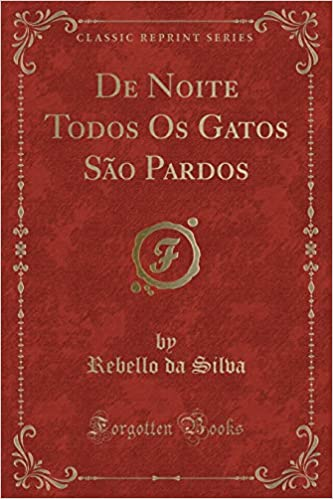 de Noite Todos OS Gatos São Pardos (Classic Reprint) (Portuguese Edition): Rebello Da Silva: 9781390236156: Amazon.com: Books