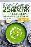 Broccoli Remixed!  25 Addictingly Healthy Broccoli Recipes to Indulge Any...