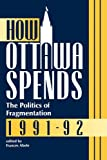 How Ottawa Spends 1991-92 Vol. 6 : The Politics of Fragmentation, Abele, Frances, 0886291461