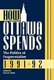 How Ottawa Spends 1991-92 Vol. 6 : The Politics of Fragmentation, Abele, Frances, 0886291461