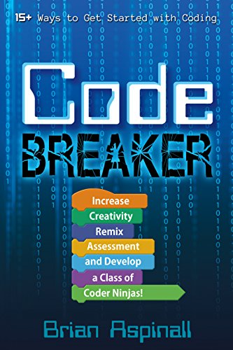 Code Breaker: Increase Creativity, Remix Assessment, and Develop a Class of Coder Ninjas! by [Aspinall, Brian]