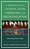 A Borderlands View on Latinos, Latin Americans, and Decolonization, Ph.D, Pilar Hernández-Wolfe, 1442247754