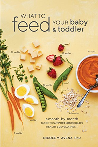 What to Feed Your Baby and Toddler: A Month-by-Month Guide to Support Your Child's Health and Development by Nicole M. Avena PhD