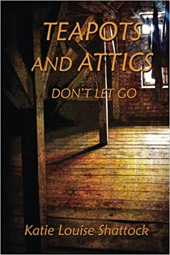 Download Teapots And Attics Dont Let Go By Katie Louise Shattock