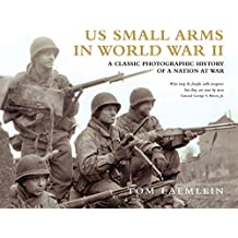 US Small Arms in World War II: A photographic history of the weapons in action
