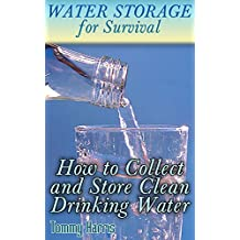 Water Storage for Survival: How to Collect and Store Clean Drinking Water: (How to Store Water, Prepper's Guide)
