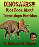 Dinosaurs!!! Kid s Book About Triceratops Horridus and Other Ceratopsians from the Cretaceous Period. (Awesome Facts & Pictures for Kids about Dinosaurs 2)