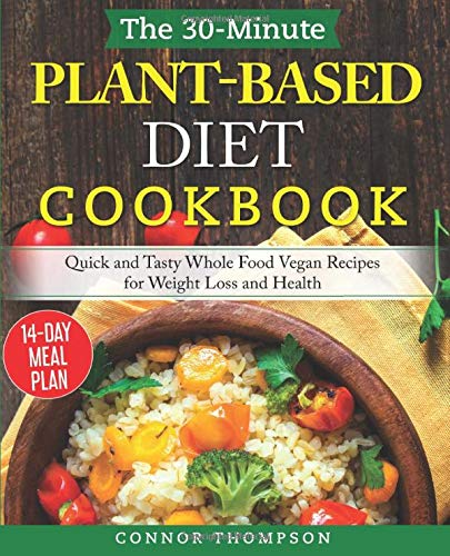 The 30 Minute Plant Based Diet Cookbook  Quick And Tasty Whole Food Vegan Recipes For Weight Loss And Health
