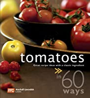 Tomatoes In 60 Ways: Great Recipe Ideas With a Classic Ingredient Front Cover