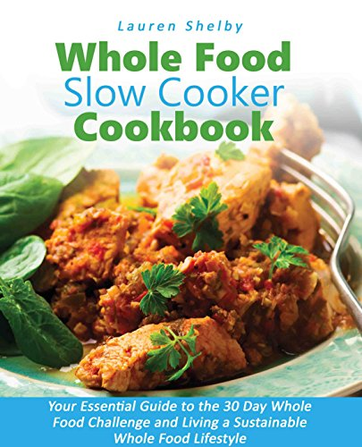 Whole Food Slow Cooker Cookbook: Your Essential Guide to the 30 Day Whole Food Challenge and Living a Sustainable Whole Food Lifestyle by Lauren Shelby