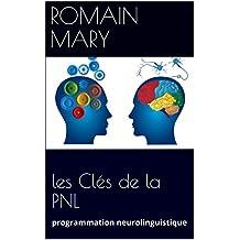 les Clés de la PNL: programmation neurolinguistique (French Edition)