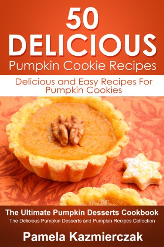 50 Delicious Pumpkin Cookie Recipes - Delicious and Easy Recipes For Pumpkin Cookies (The Ultimate Pumpkin Desserts Cookbook -  The Delicious Pumpkin Desserts and Pumpkin Recipes Collection 6) by [Kazmierczak, Pamela]