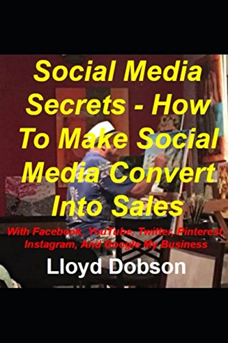Social Media Secrets – How To Make Social Media Convert Into Sales With Facebook, YouTube, Twitter, Pinterest, Instagram, And Google My Business