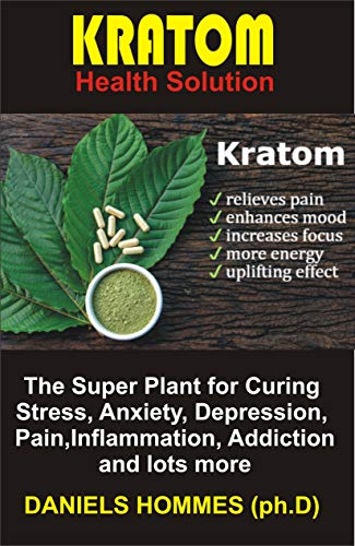 KRATOM Health Solution: The Super Plant for Curing Stress, Anxiety, Depression, Pain,Inflammation, Addiction  and lots more