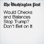 Would Checks and Balances Stop Trump? Don't Bet on It | Robert Kagan