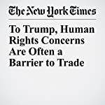 To Trump, Human Rights Concerns Are Often a Barrier to Trade | Peter Baker,Michael D. Shear