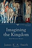 Imagining the Kingdom : How Worship Works, Smith, James K. A., 0801035783