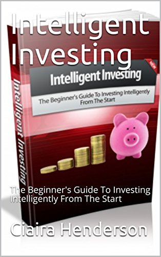 Intelligent Investing: The Beginner's Guide To Investing Intelligently From The Start