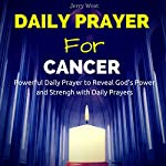 Daily Prayer for Cancer: Powerfull Daily Prayer to Reveal God's Power and Strength in Your Life | Jerry West