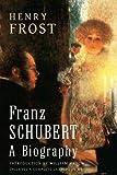 Franz Schubert: a Biography, Henry Frost, 1482379996