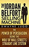 The Jordan Belfort Selling Machine: The Power of Persuasion Using the Wolf of Wall Street's Straight Line System... (Paperback) - Common