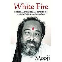 White Fire: Spiritual Insights and Teachings of Advaita Zen Master Mooji