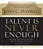 Talent Is Never Enough: Discover the Choices That Will Take You Beyond Your Talent