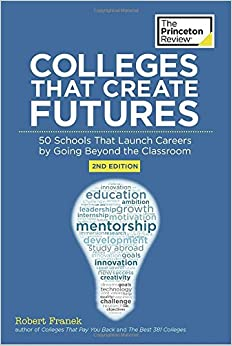 Colleges That Create Futures, 2nd Edition: 50 Schools That Launch Careers by Going Beyond the Classroom (College Admissions Guides)