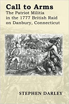 CALL TO ARMS: The Patriot Militia in the 1777 British Raid on Danbury, Connecticut