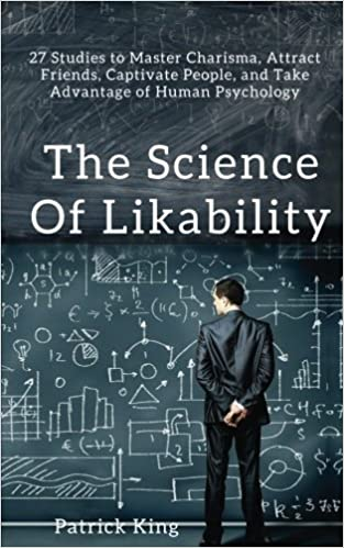 the science of likability 27 studies to master charisma attract friends captivate people and take advantage of human psychology