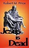 Jesus Is Dead, Robert M. Price, 1578840007