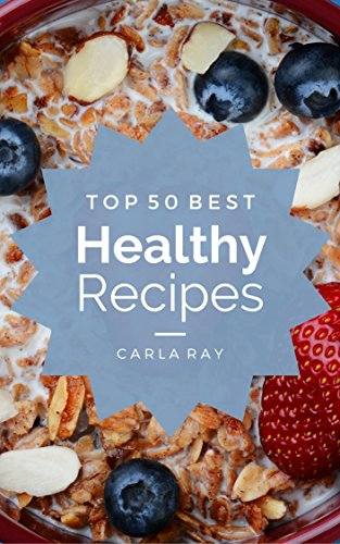 Healthy Cooking: Top 50 Best Healthy Recipes - The Quick, Easy, & Delicious Everyday Cookbook! by Carla Ray