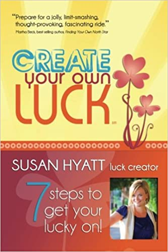 Create Your Own Luck: 7 Steps to Get Your Lucky On: Susan Hyatt ...